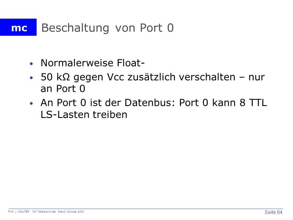 mc Seite 64 Prof. J. WALTER MC Tafelanschrieb Stand: Oktober 2004 Beschaltung von Port 0 Normalerweise Float- 50 kΩ gegen Vcc zusätzlich verschalten –