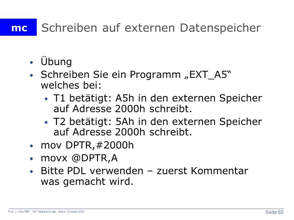 mc Seite 65 Prof. J. WALTER MC Tafelanschrieb Stand: Oktober 2004 Schreiben auf externen Datenspeicher Übung Schreiben Sie ein Programm EXT_A5 welches