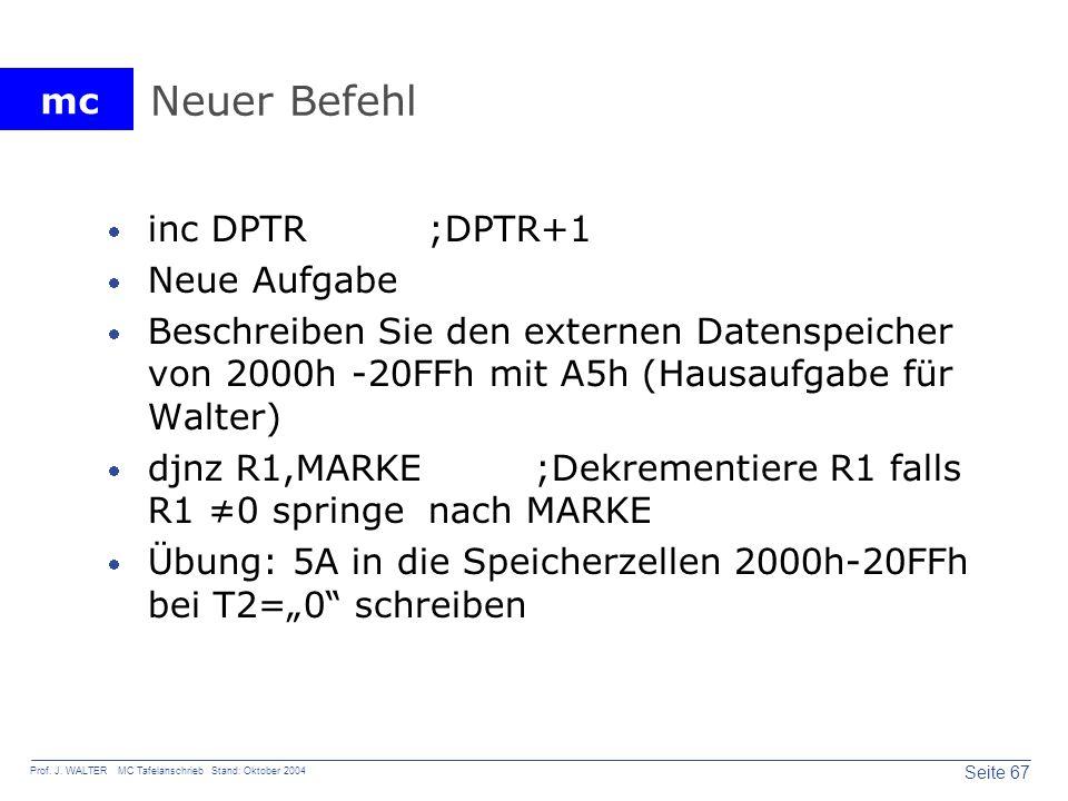 mc Seite 67 Prof. J. WALTER MC Tafelanschrieb Stand: Oktober 2004 Neuer Befehl inc DPTR;DPTR+1 Neue Aufgabe Beschreiben Sie den externen Datenspeicher