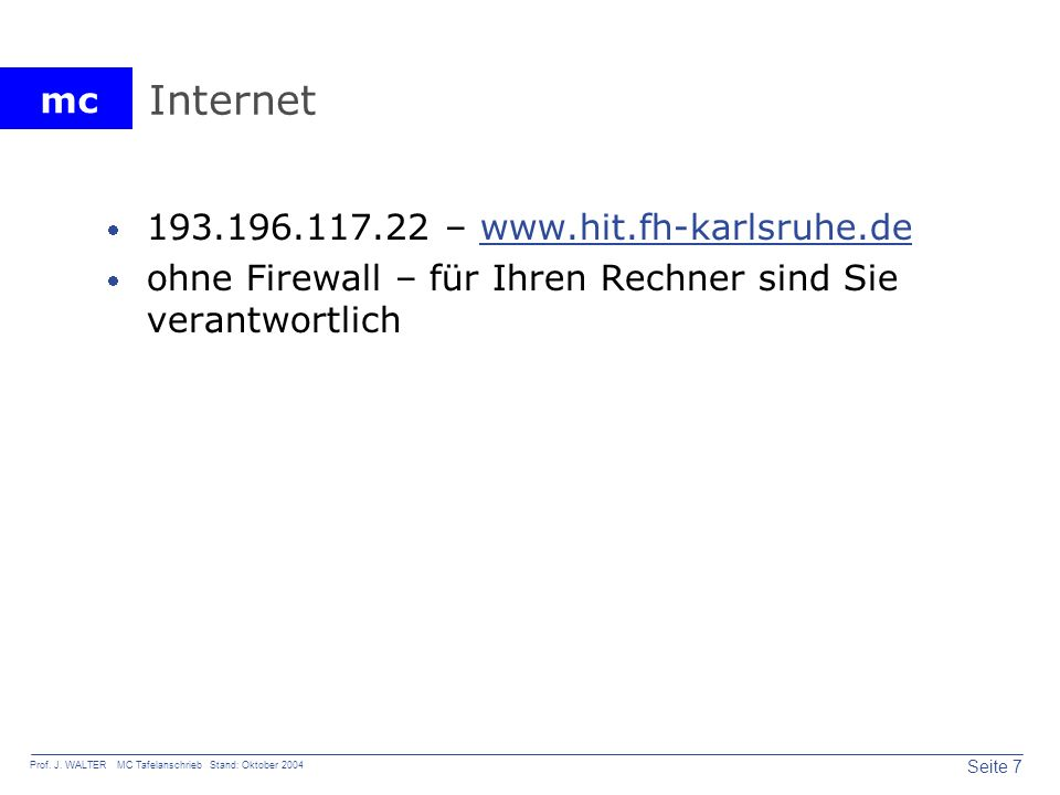 mc Seite 7 Prof. J. WALTER MC Tafelanschrieb Stand: Oktober 2004 Internet 193.196.117.22 – www.hit.fh-karlsruhe.dewww.hit.fh-karlsruhe.de ohne Firewal