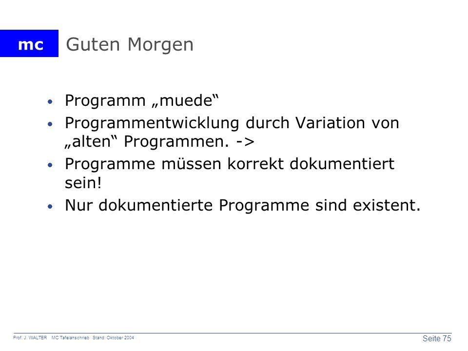 mc Seite 75 Prof. J. WALTER MC Tafelanschrieb Stand: Oktober 2004 Guten Morgen Programm muede Programmentwicklung durch Variation von alten Programmen