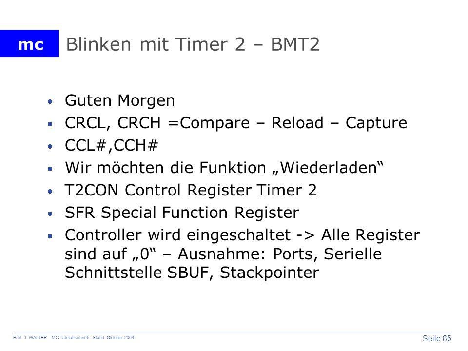 mc Seite 85 Prof. J. WALTER MC Tafelanschrieb Stand: Oktober 2004 Blinken mit Timer 2 – BMT2 Guten Morgen CRCL, CRCH =Compare – Reload – Capture CCL#,