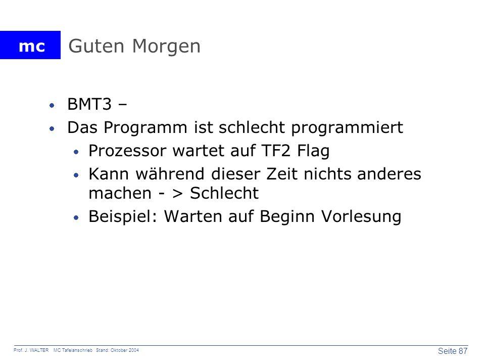 mc Seite 87 Prof. J. WALTER MC Tafelanschrieb Stand: Oktober 2004 Guten Morgen BMT3 – Das Programm ist schlecht programmiert Prozessor wartet auf TF2