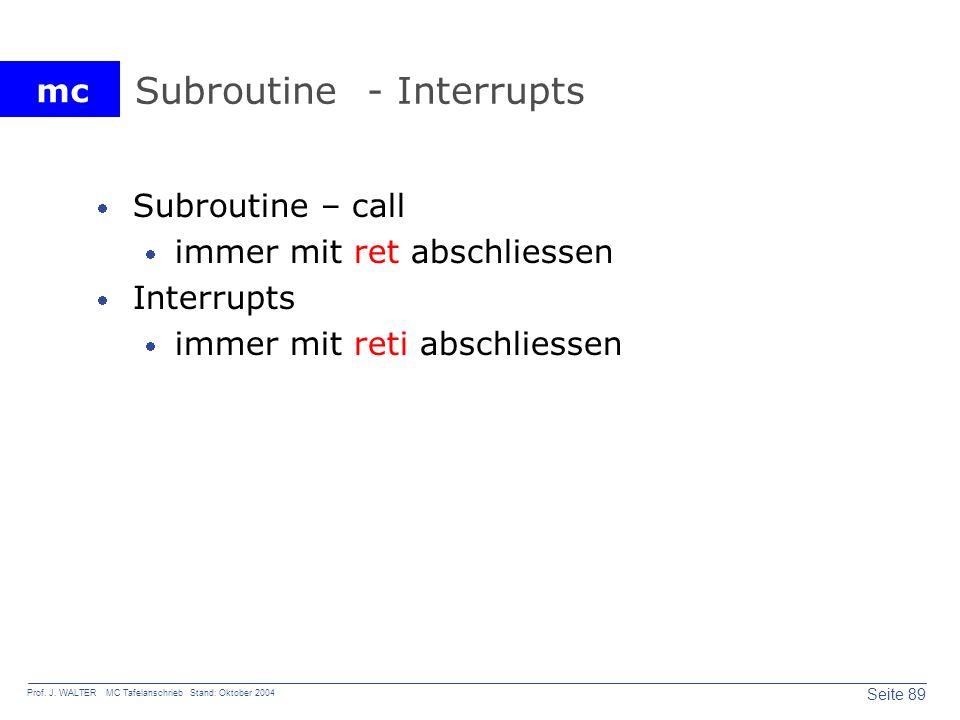 mc Seite 89 Prof. J. WALTER MC Tafelanschrieb Stand: Oktober 2004 Subroutine - Interrupts Subroutine – call immer mit ret abschliessen Interrupts imme