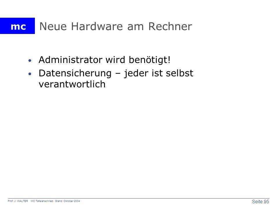 mc Seite 95 Prof. J. WALTER MC Tafelanschrieb Stand: Oktober 2004 Neue Hardware am Rechner Administrator wird benötigt! Datensicherung – jeder ist sel