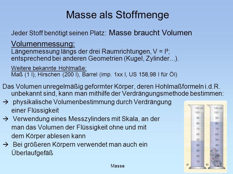 Masse als Stoffmenge Jeder Stoff benötigt seinen Platz: Masse braucht Volumen Volumenmessung: Längenmessung längs der drei Raumrichtungen, V = l³; ent