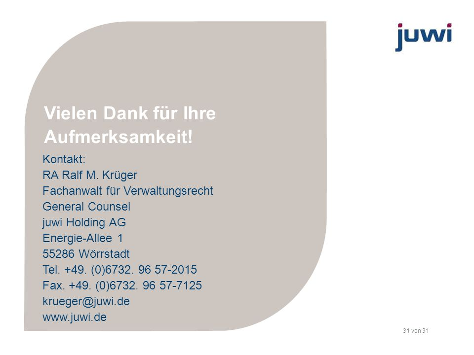 31 von 31 Kontakt: RA Ralf M. Krüger Fachanwalt für Verwaltungsrecht General Counsel juwi Holding AG Energie-Allee 1 55286 Wörrstadt Tel. +49. (0)6732