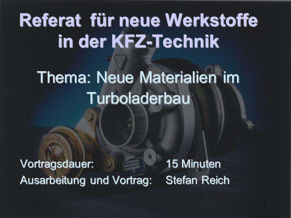 1 Referat für neue Werkstoffe in der KFZ-Technik Thema: Neue Materialien im Turboladerbau Vortragsdauer: 15 Minuten Ausarbeitung und Vortrag: Stefan R