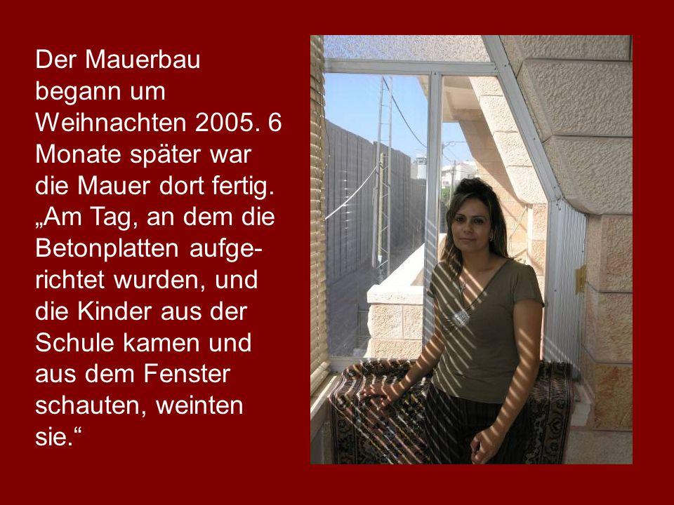 Der Mauerbau begann um Weihnachten 2005. 6 Monate später war die Mauer dort fertig. Am Tag, an dem die Betonplatten aufge- richtet wurden, und die Kin