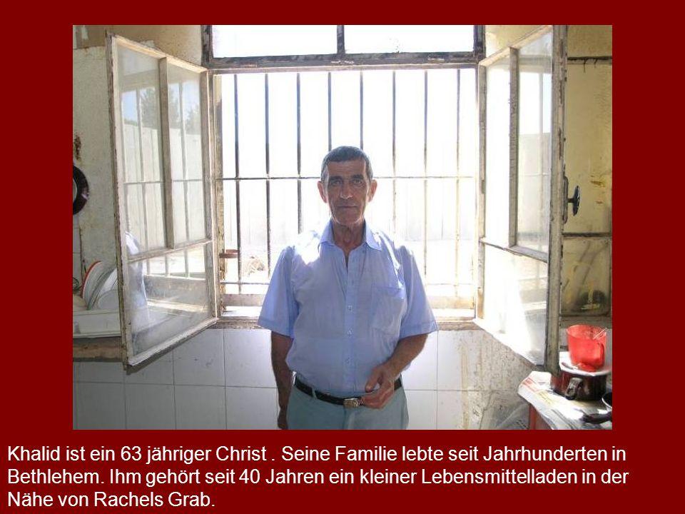 a Khalid ist ein 63 jähriger Christ. Seine Familie lebte seit Jahrhunderten in Bethlehem. Ihm gehört seit 40 Jahren ein kleiner Lebensmittelladen in d