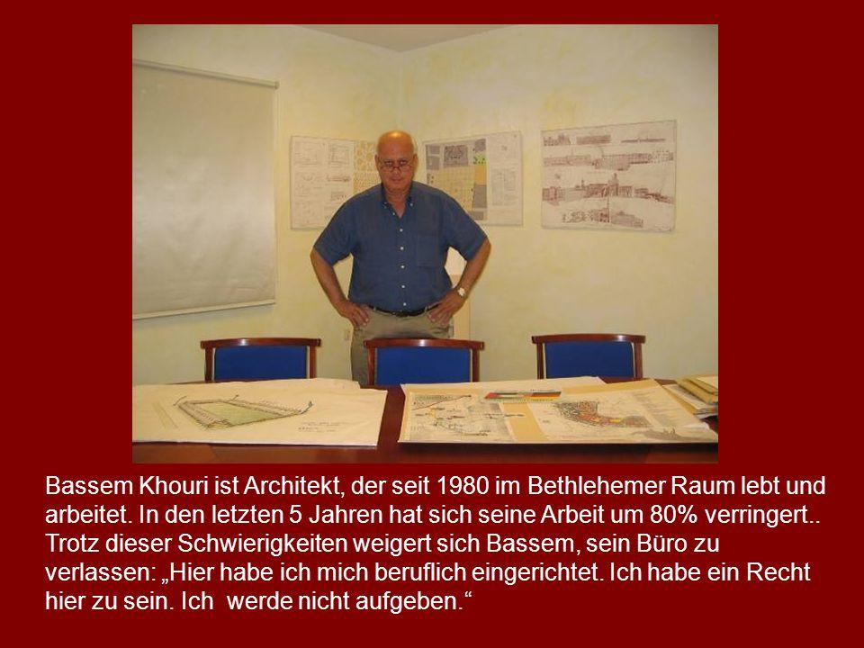 Bassem Khouri ist Architekt, der seit 1980 im Bethlehemer Raum lebt und arbeitet. In den letzten 5 Jahren hat sich seine Arbeit um 80% verringert.. Tr