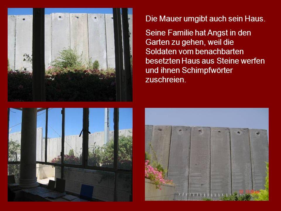 Die Mauer umgibt auch sein Haus. Seine Familie hat Angst in den Garten zu gehen, weil die Soldaten vom benachbarten besetzten Haus aus Steine werfen u