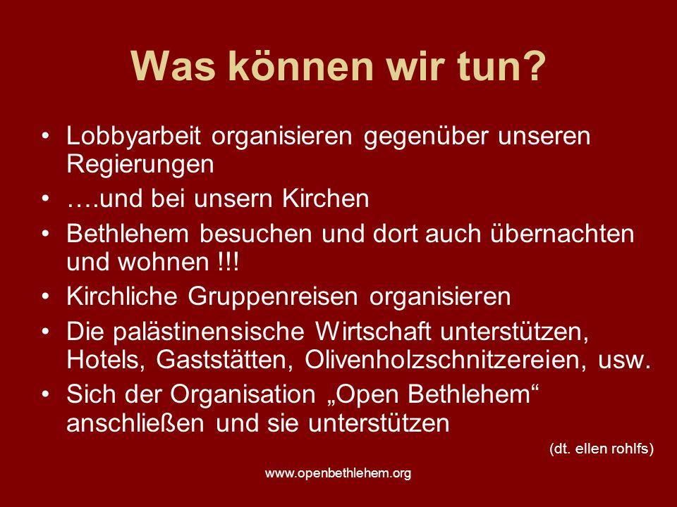 www.openbethlehem.org Was können wir tun? Lobbyarbeit organisieren gegenüber unseren Regierungen ….und bei unsern Kirchen Bethlehem besuchen und dort