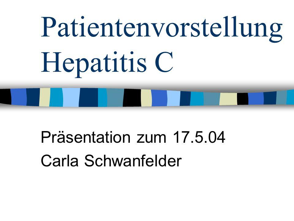 Patientenvorstellung Hepatitis C Präsentation zum 17.5.04 Carla Schwanfelder