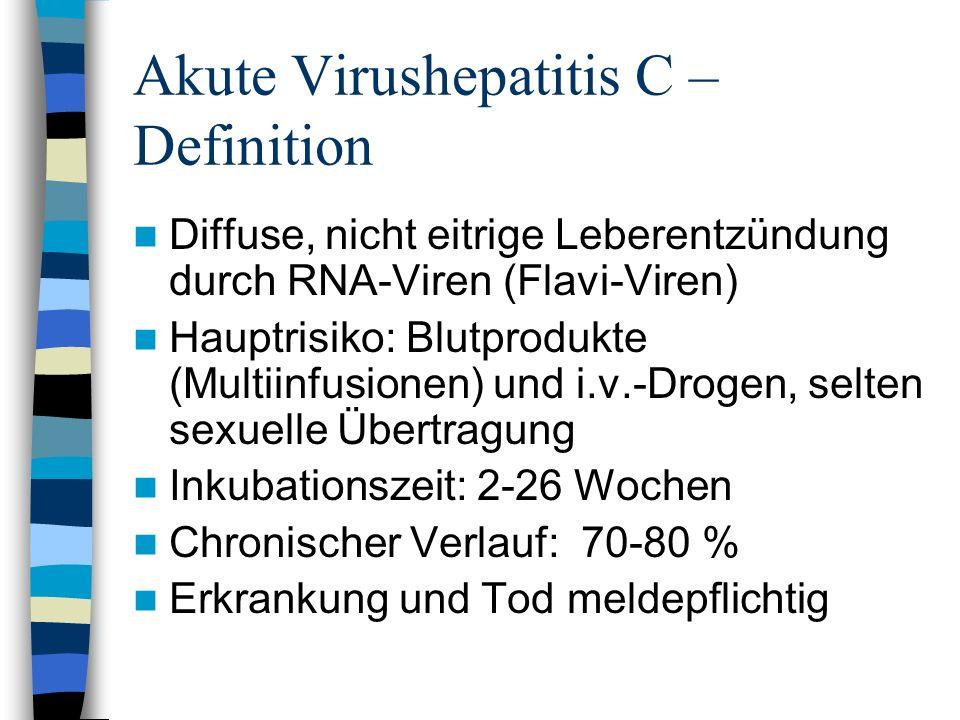 Akute Virushepatitis C – Definition Diffuse, nicht eitrige Leberentzündung durch RNA-Viren (Flavi-Viren) Hauptrisiko: Blutprodukte (Multiinfusionen) u