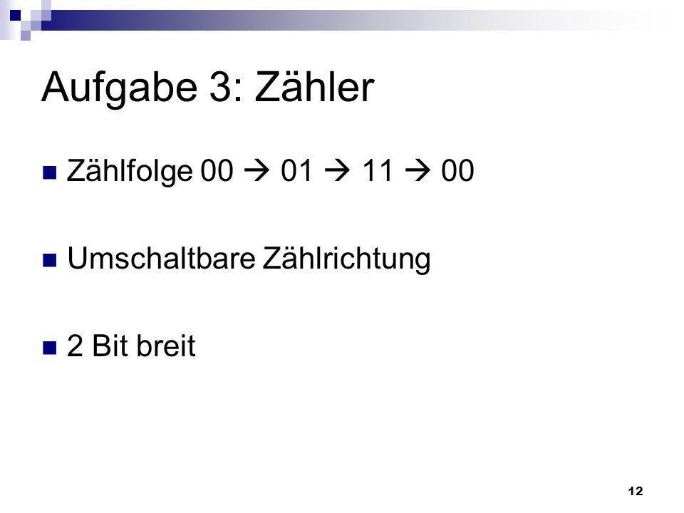 12 Aufgabe 3: Zähler Zählfolge 00 01 11 00 Umschaltbare Zählrichtung 2 Bit breit