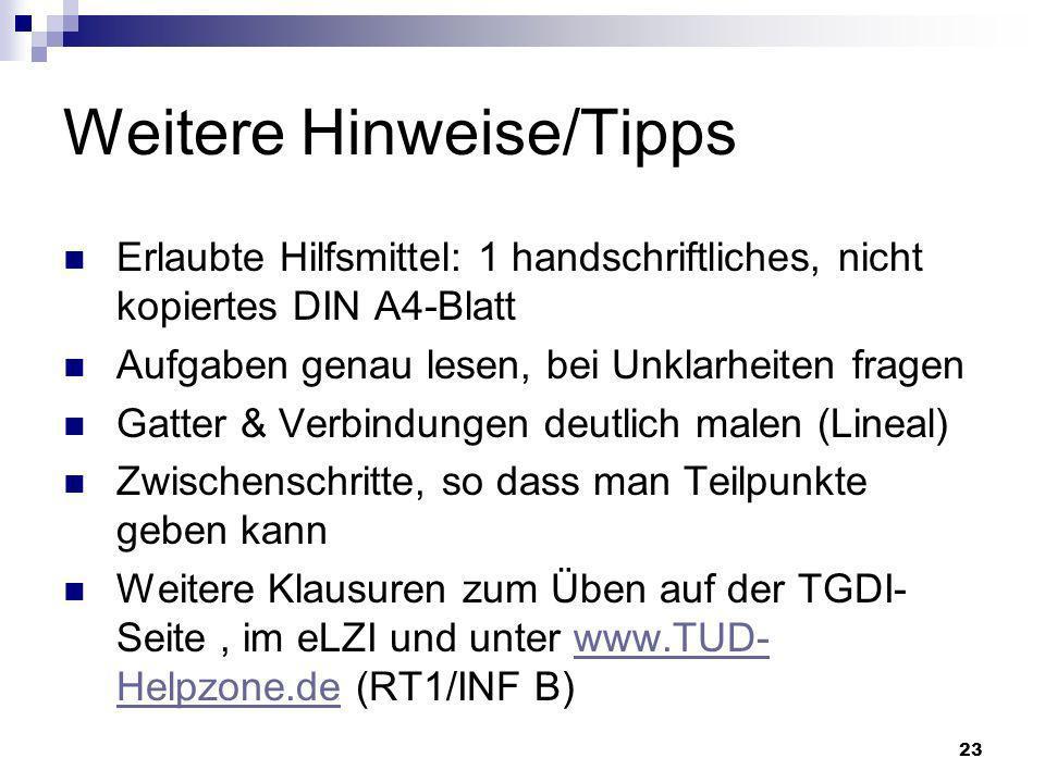 23 Weitere Hinweise/Tipps Erlaubte Hilfsmittel: 1 handschriftliches, nicht kopiertes DIN A4-Blatt Aufgaben genau lesen, bei Unklarheiten fragen Gatter & Verbindungen deutlich malen (Lineal) Zwischenschritte, so dass man Teilpunkte geben kann Weitere Klausuren zum Üben auf der TGDI- Seite, im eLZI und unter www.TUD- Helpzone.de (RT1/INF B)www.TUD- Helpzone.de