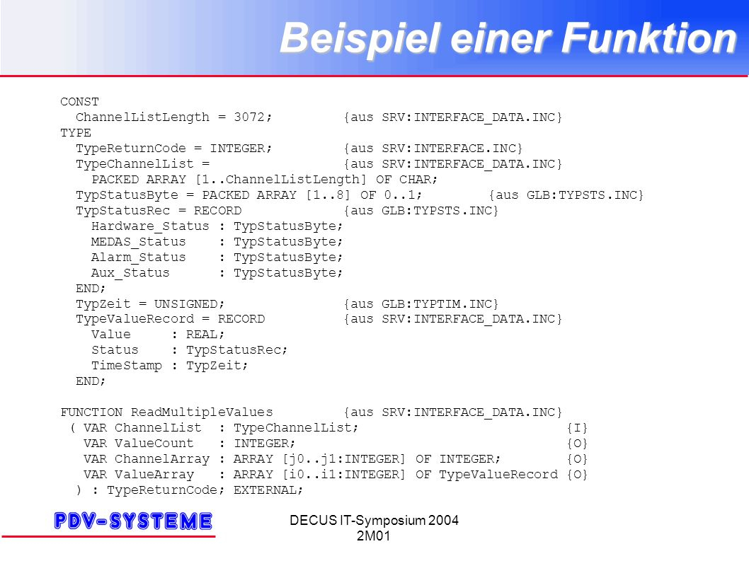 DECUS IT-Symposium 2004 2M01 Beispiel einer Funktion CONST ChannelListLength = 3072;{aus SRV:INTERFACE_DATA.INC} TYPE TypeReturnCode = INTEGER;{aus SRV:INTERFACE.INC} TypeChannelList ={aus SRV:INTERFACE_DATA.INC} PACKED ARRAY [1..ChannelListLength] OF CHAR; TypStatusByte = PACKED ARRAY [1..8] OF 0..1;{aus GLB:TYPSTS.INC} TypStatusRec = RECORD{aus GLB:TYPSTS.INC} Hardware_Status : TypStatusByte; MEDAS_Status : TypStatusByte; Alarm_Status : TypStatusByte; Aux_Status : TypStatusByte; END; TypZeit = UNSIGNED;{aus GLB:TYPTIM.INC} TypeValueRecord = RECORD{aus SRV:INTERFACE_DATA.INC} Value : REAL; Status : TypStatusRec; TimeStamp : TypZeit; END; FUNCTION ReadMultipleValues{aus SRV:INTERFACE_DATA.INC} ( VAR ChannelList : TypeChannelList; {I} VAR ValueCount : INTEGER; {O} VAR ChannelArray : ARRAY [j0..j1:INTEGER] OF INTEGER; {O} VAR ValueArray : ARRAY [i0..i1:INTEGER] OF TypeValueRecord {O} ) : TypeReturnCode; EXTERNAL;