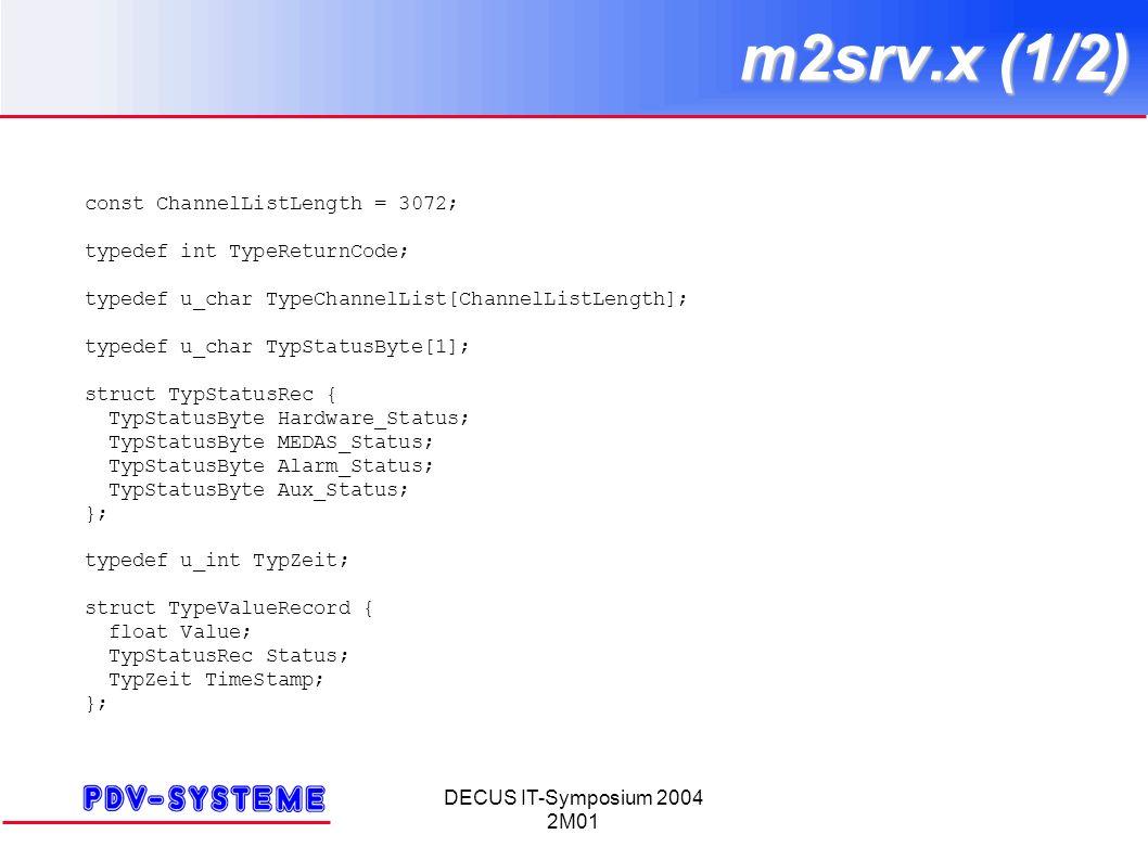 DECUS IT-Symposium 2004 2M01 m2srv.x (1/2) const ChannelListLength = 3072; typedef int TypeReturnCode; typedef u_char TypeChannelList[ChannelListLength]; typedef u_char TypStatusByte[1]; struct TypStatusRec { TypStatusByte Hardware_Status; TypStatusByte MEDAS_Status; TypStatusByte Alarm_Status; TypStatusByte Aux_Status; }; typedef u_int TypZeit; struct TypeValueRecord { float Value; TypStatusRec Status; TypZeit TimeStamp; };