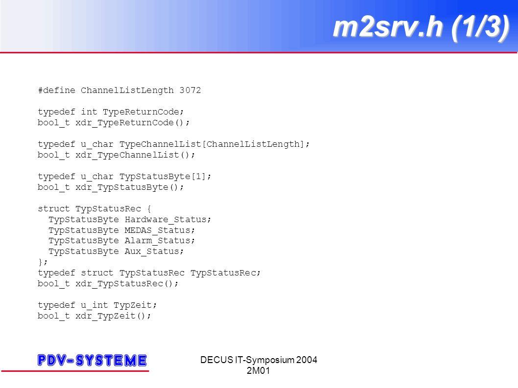 DECUS IT-Symposium 2004 2M01 m2srv.h (1/3) #define ChannelListLength 3072 typedef int TypeReturnCode; bool_t xdr_TypeReturnCode(); typedef u_char TypeChannelList[ChannelListLength]; bool_t xdr_TypeChannelList(); typedef u_char TypStatusByte[1]; bool_t xdr_TypStatusByte(); struct TypStatusRec { TypStatusByte Hardware_Status; TypStatusByte MEDAS_Status; TypStatusByte Alarm_Status; TypStatusByte Aux_Status; }; typedef struct TypStatusRec TypStatusRec; bool_t xdr_TypStatusRec(); typedef u_int TypZeit; bool_t xdr_TypZeit();