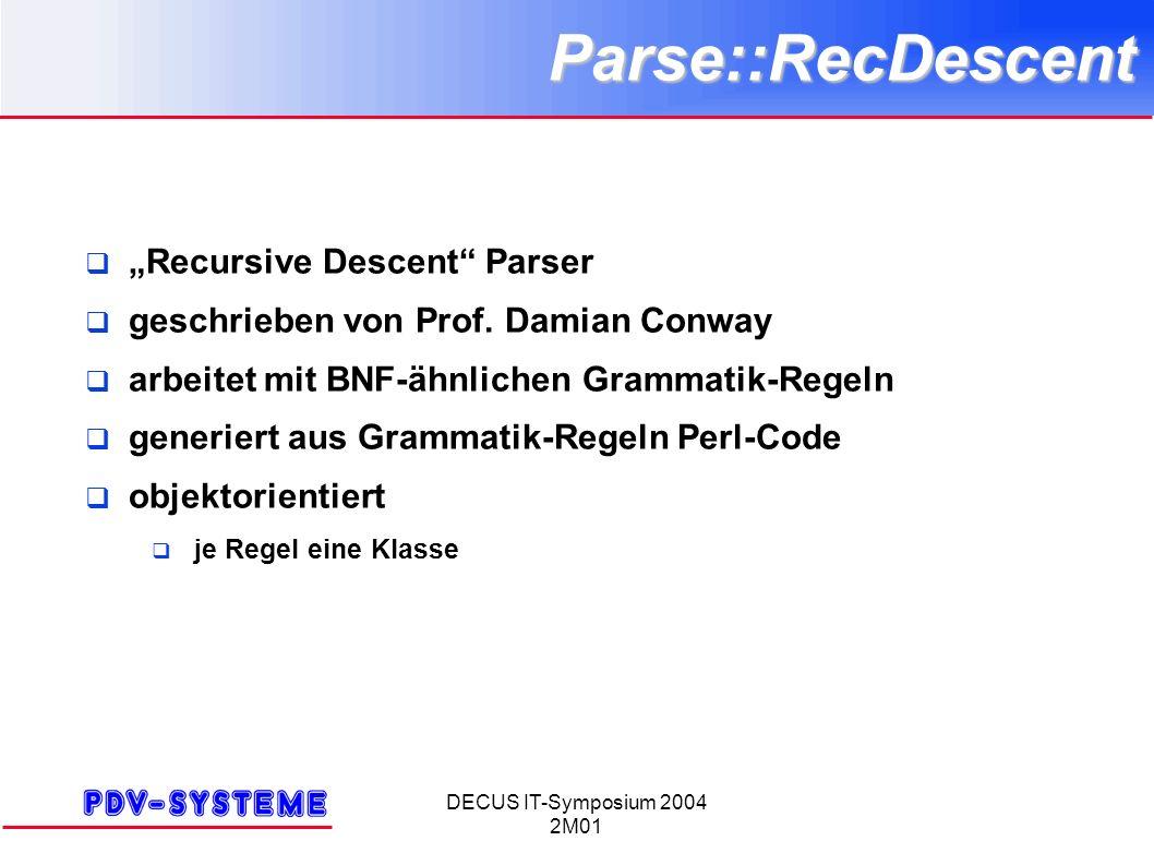 DECUS IT-Symposium 2004 2M01Parse::RecDescent Recursive Descent Parser geschrieben von Prof. Damian Conway arbeitet mit BNF-ähnlichen Grammatik-Regeln