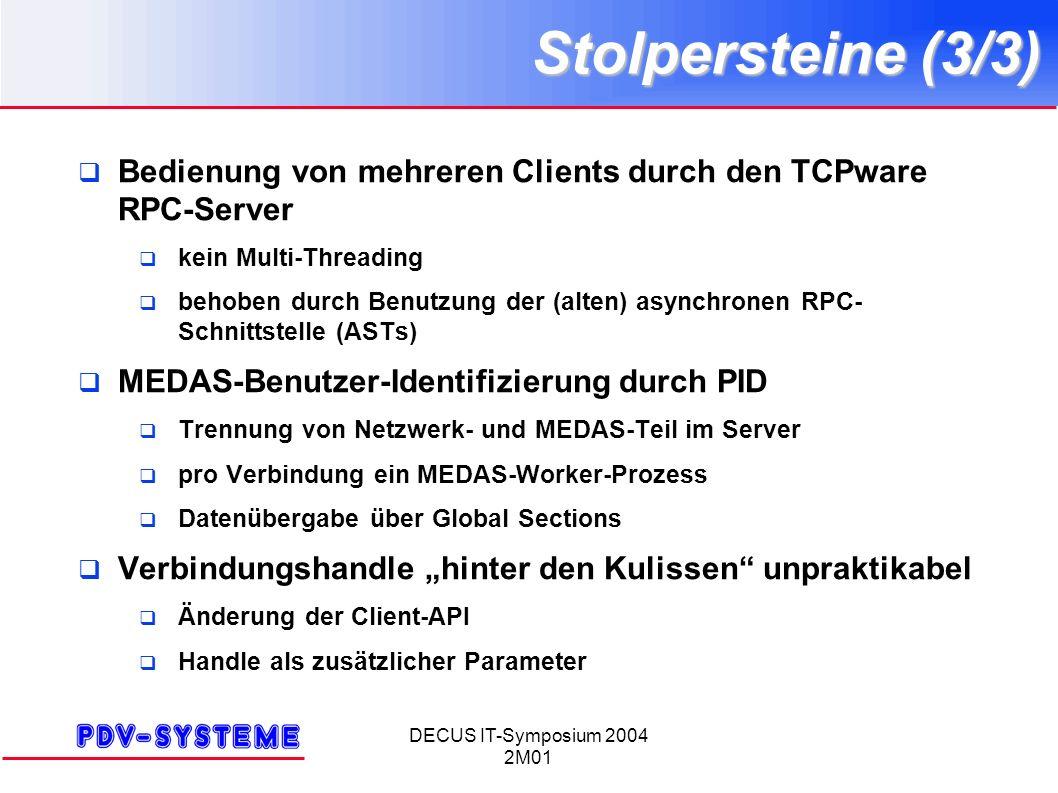 DECUS IT-Symposium 2004 2M01 Stolpersteine (3/3) Bedienung von mehreren Clients durch den TCPware RPC-Server kein Multi-Threading behoben durch Benutzung der (alten) asynchronen RPC- Schnittstelle (ASTs) MEDAS-Benutzer-Identifizierung durch PID Trennung von Netzwerk- und MEDAS-Teil im Server pro Verbindung ein MEDAS-Worker-Prozess Datenübergabe über Global Sections Verbindungshandle hinter den Kulissen unpraktikabel Änderung der Client-API Handle als zusätzlicher Parameter