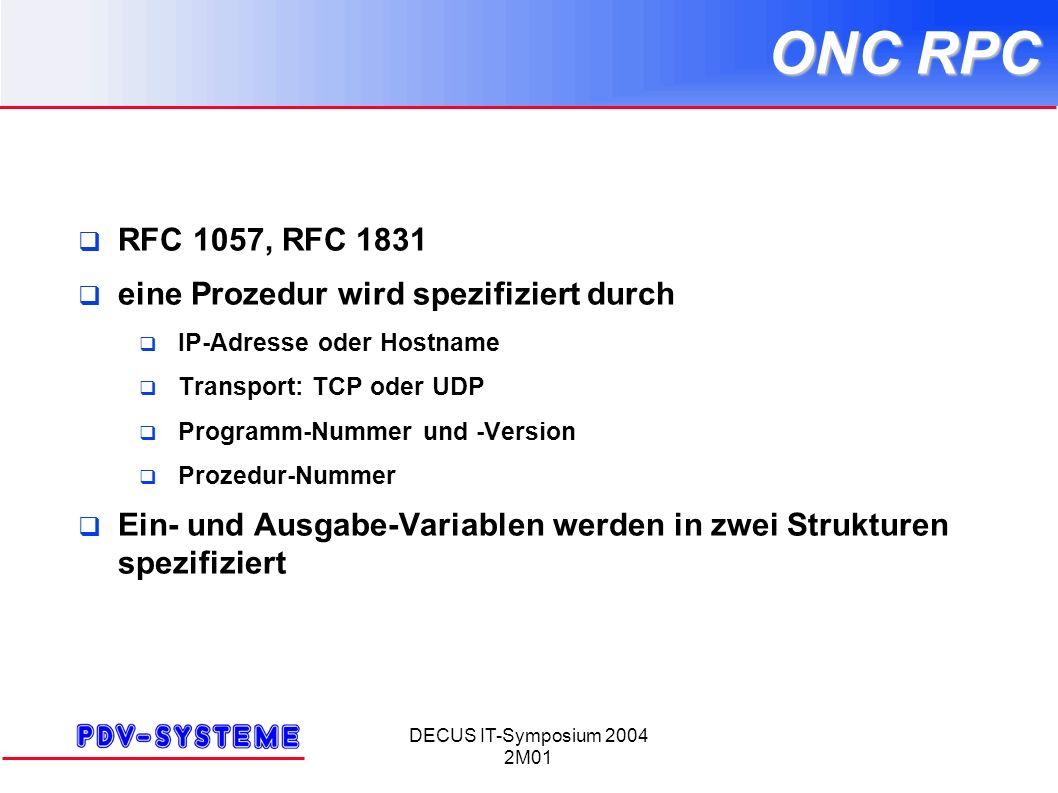 DECUS IT-Symposium 2004 2M01 ONC RPC RFC 1057, RFC 1831 eine Prozedur wird spezifiziert durch IP-Adresse oder Hostname Transport: TCP oder UDP Programm-Nummer und -Version Prozedur-Nummer Ein- und Ausgabe-Variablen werden in zwei Strukturen spezifiziert