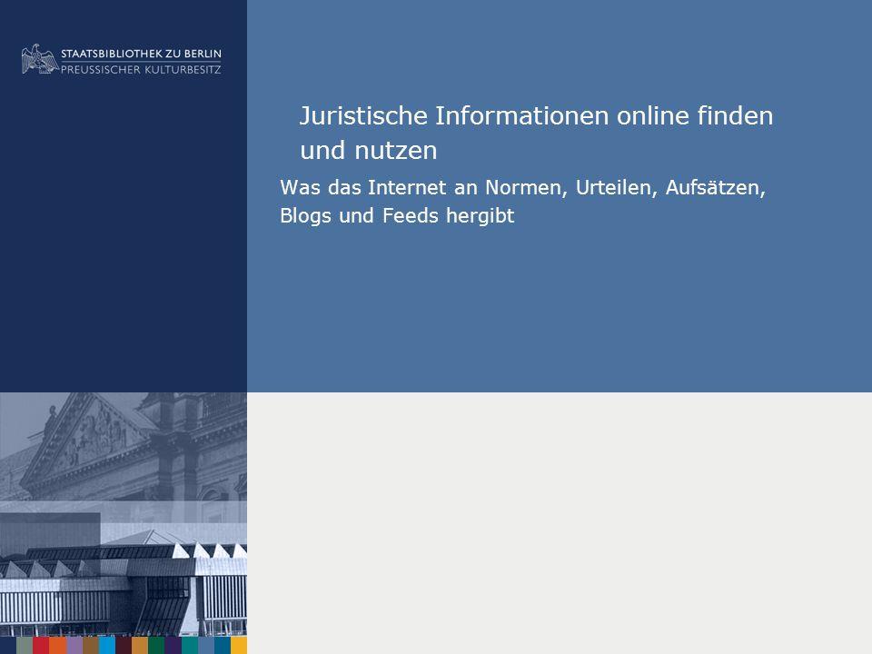 Juristische Informationen online finden und nutzen Was das Internet an Normen, Urteilen, Aufsätzen, Blogs und Feeds hergibt