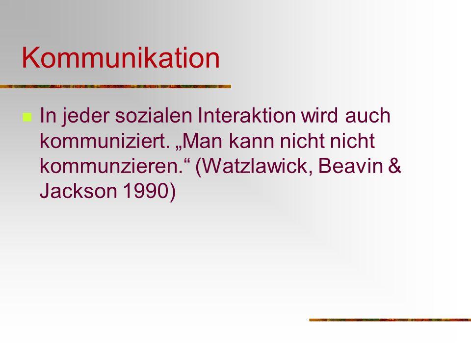 Kommunikation In jeder sozialen Interaktion wird auch kommuniziert. Man kann nicht nicht kommunzieren. (Watzlawick, Beavin & Jackson 1990)