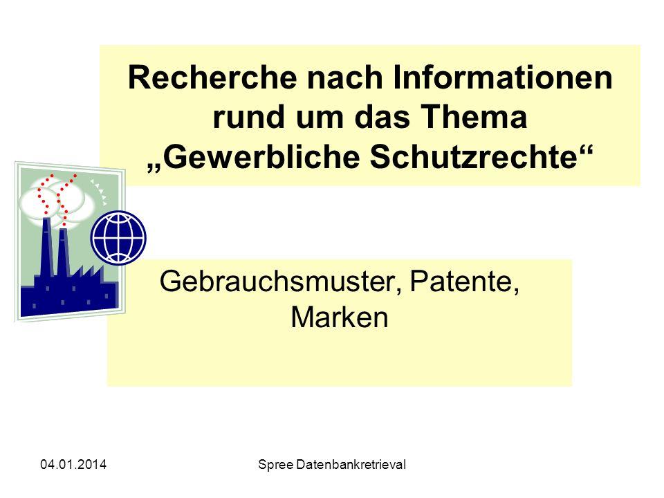 04.01.2014Spree Datenbankretrieval Recherche nach Informationen rund um das Thema Gewerbliche Schutzrechte Gebrauchsmuster, Patente, Marken