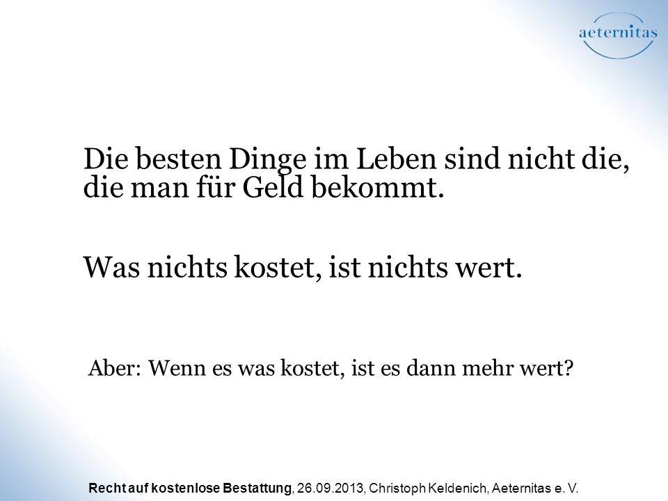 Recht auf kostenlose Bestattung, 26.09.2013, Christoph Keldenich, Aeternitas e. V. Die besten Dinge im Leben sind nicht die, die man für Geld bekommt.