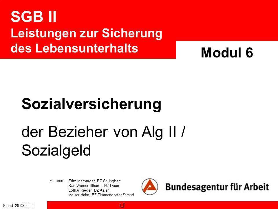 Stand: 29.03.2005 SGB II Leistungen zur Sicherung des Lebensunterhalts Modul 6 Sozialversicherung der Bezieher von Alg II / Sozialgeld Fritz Marburger