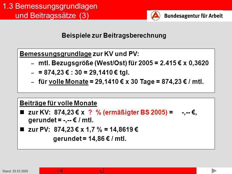 Stand: 29.03.2005 1.3 Bemessungsgrundlagen und Beitragssätze (3) Bemessungsgrundlage zur KV und PV: – mtl. Bezugsgröße (West/Ost) für 2005 = 2.415 x 0