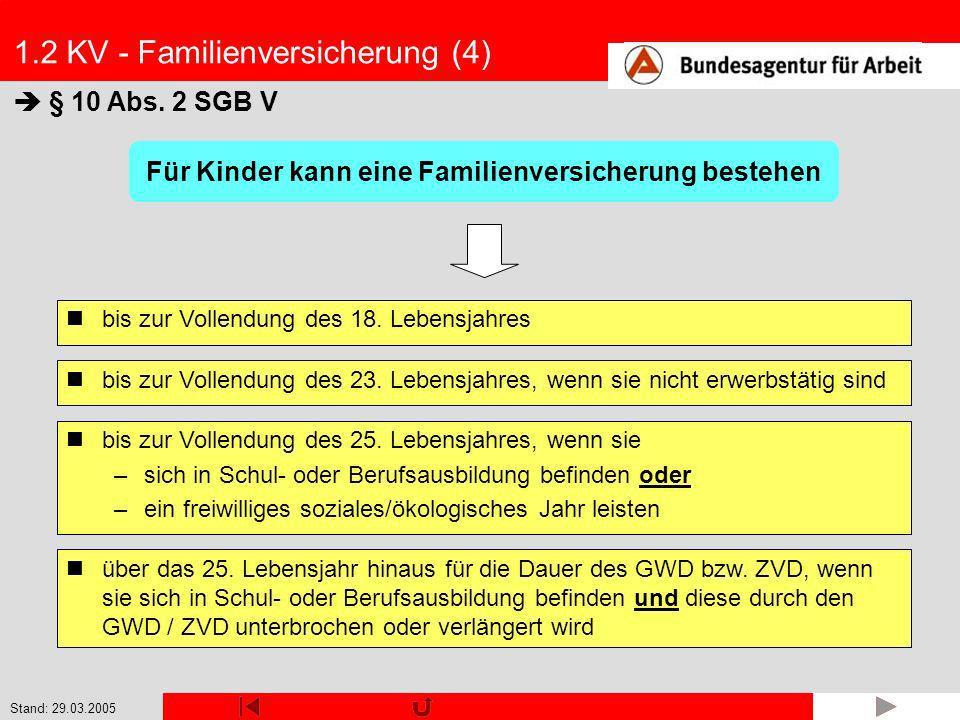 Stand: 29.03.2005 1.2 KV - Familienversicherung (4) § 10 Abs. 2 SGB V bis zur Vollendung des 18. Lebensjahres Für Kinder kann eine Familienversicherun