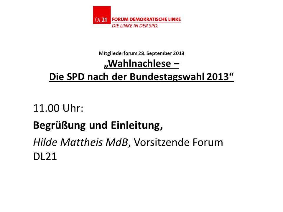 Mitgliederforum 28. September 2013 Wahlnachlese – Die SPD nach der Bundestagswahl 2013 11.00 Uhr: Begrüßung und Einleitung, Hilde Mattheis MdB, Vorsit