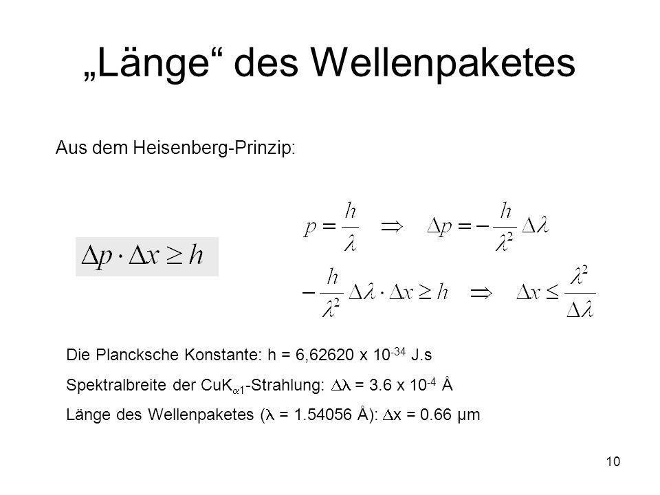 10 Länge des Wellenpaketes Aus dem Heisenberg-Prinzip: Die Plancksche Konstante: h = 6,62620 x 10 -34 J.s Spektralbreite der CuK 1 -Strahlung: = 3.6 x