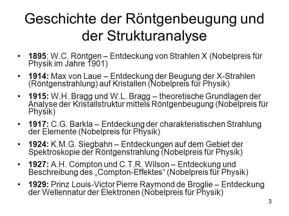 3 Geschichte der Röntgenbeugung und der Strukturanalyse 1895: W.C. Röntgen – Entdeckung von Strahlen X (Nobelpreis für Physik im Jahre 1901) 1914: Max