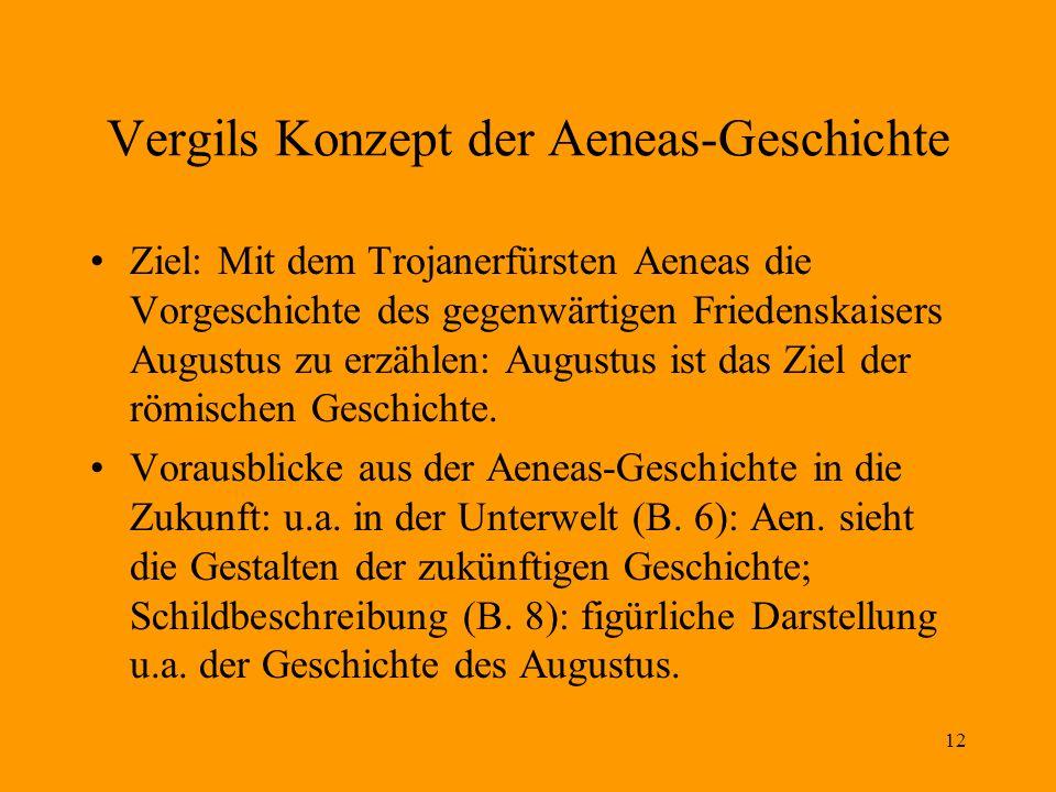 12 Vergils Konzept der Aeneas-Geschichte Ziel: Mit dem Trojanerfürsten Aeneas die Vorgeschichte des gegenwärtigen Friedenskaisers Augustus zu erzählen