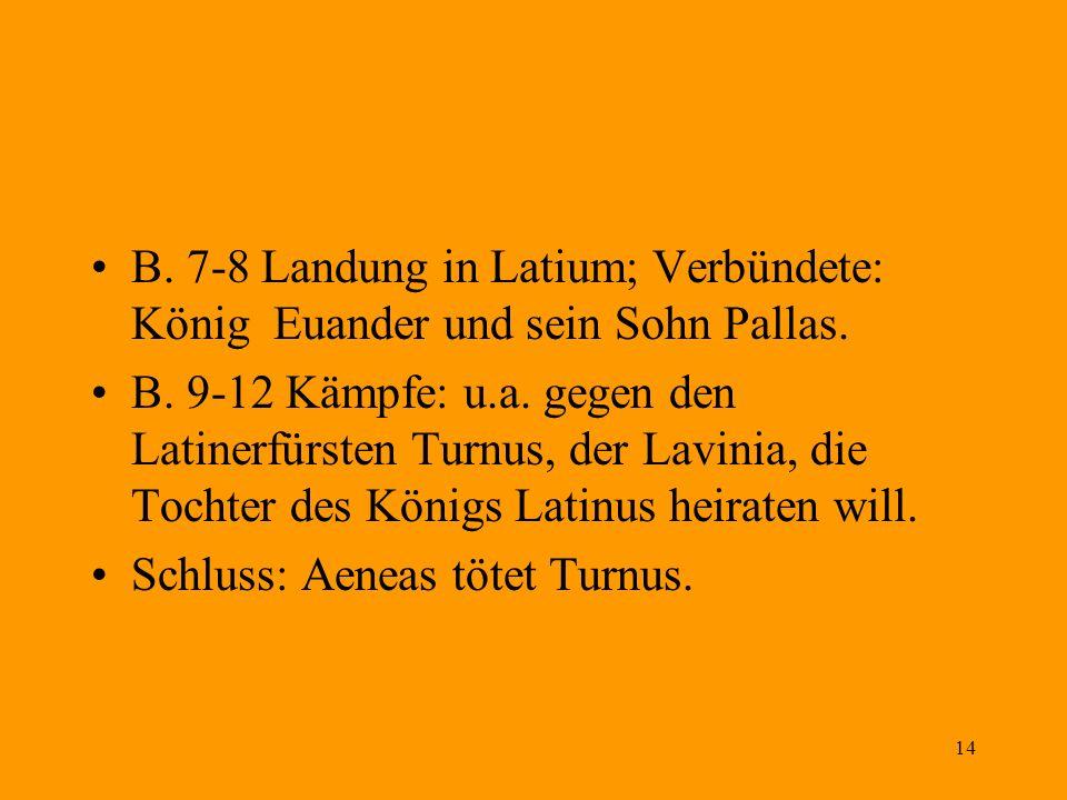 14 B. 7-8 Landung in Latium; Verbündete: König Euander und sein Sohn Pallas. B. 9-12 Kämpfe: u.a. gegen den Latinerfürsten Turnus, der Lavinia, die To