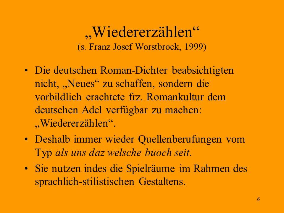 6 Wiedererzählen (s. Franz Josef Worstbrock, 1999) Die deutschen Roman-Dichter beabsichtigten nicht, Neues zu schaffen, sondern die vorbildlich eracht