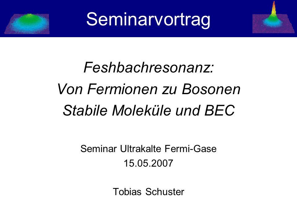 Seminarvortrag Feshbachresonanz: Von Fermionen zu Bosonen Stabile Moleküle und BEC Seminar Ultrakalte Fermi-Gase 15.05.2007 Tobias Schuster