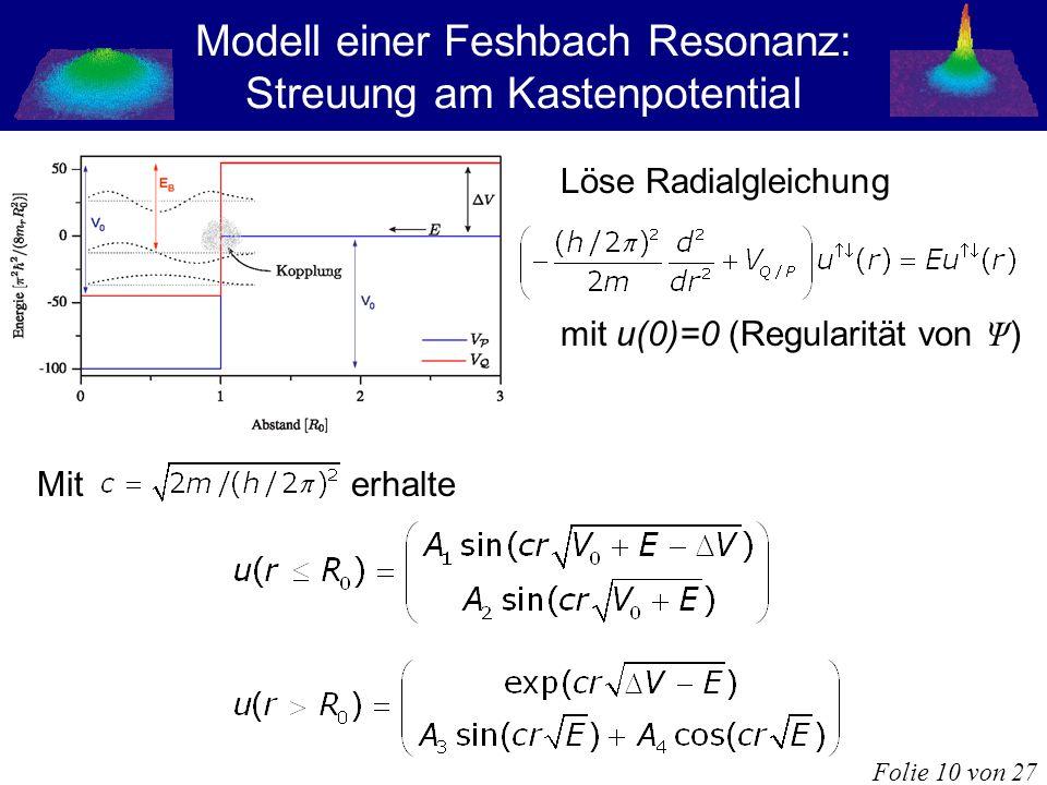 Modell einer Feshbach Resonanz: Streuung am Kastenpotential Löse Radialgleichung mit u(0)=0 (Regularität von Ψ ) Mit erhalte Folie 10 von 27