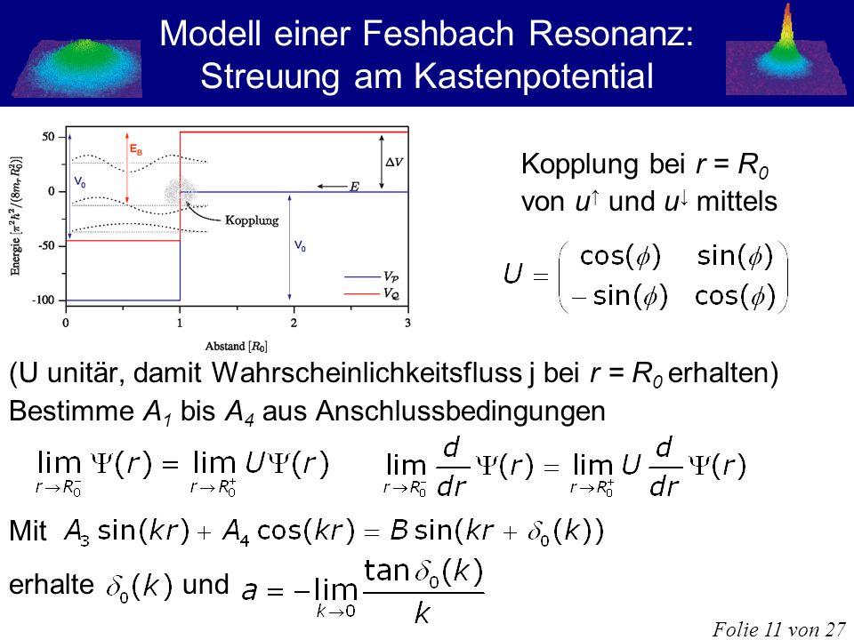 Modell einer Feshbach Resonanz: Streuung am Kastenpotential Kopplung bei r = R 0 von u und u mittels (U unitär, damit Wahrscheinlichkeitsfluss j bei r