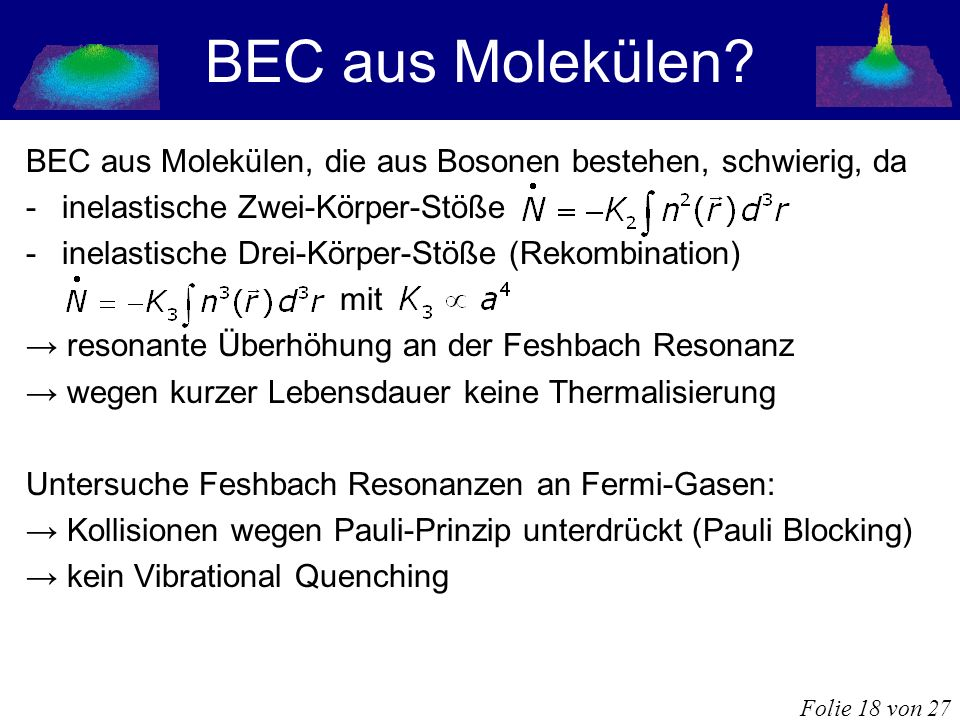 BEC aus Molekülen? BEC aus Molekülen, die aus Bosonen bestehen, schwierig, da -inelastische Zwei-Körper-Stöße -inelastische Drei-Körper-Stöße (Rekombi