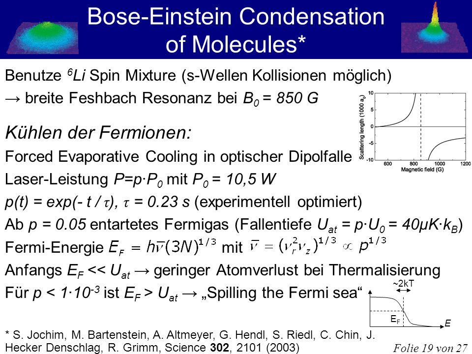 Bose-Einstein Condensation of Molecules* Benutze 6 Li Spin Mixture (s-Wellen Kollisionen möglich) breite Feshbach Resonanz bei B 0 = 850 G Kühlen der