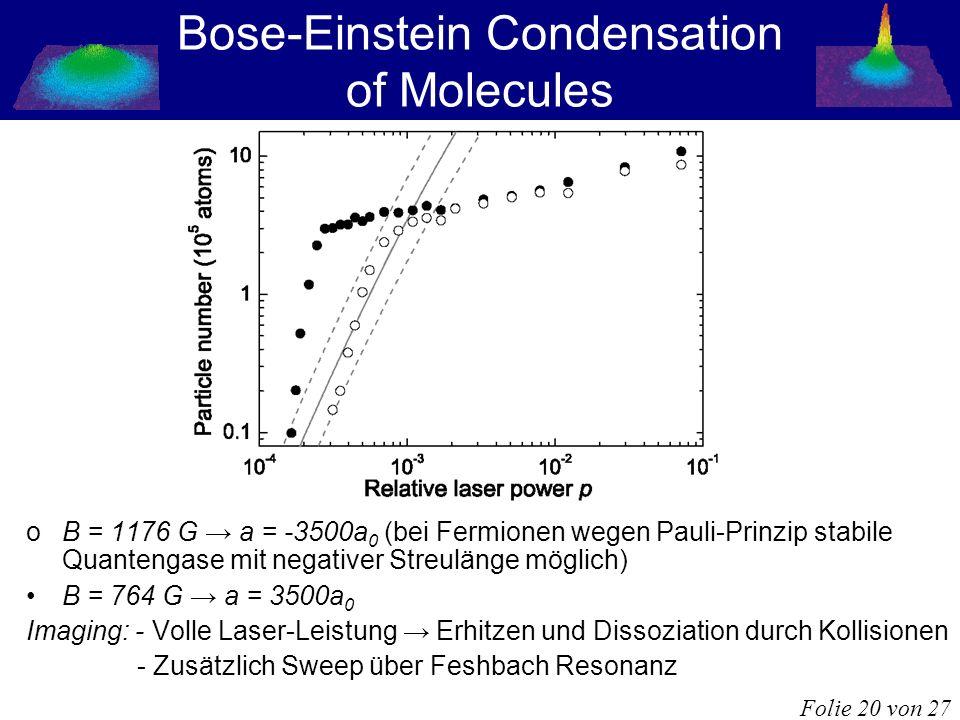 Bose-Einstein Condensation of Molecules oB = 1176 G a = -3500a 0 (bei Fermionen wegen Pauli-Prinzip stabile Quantengase mit negativer Streulänge mögli