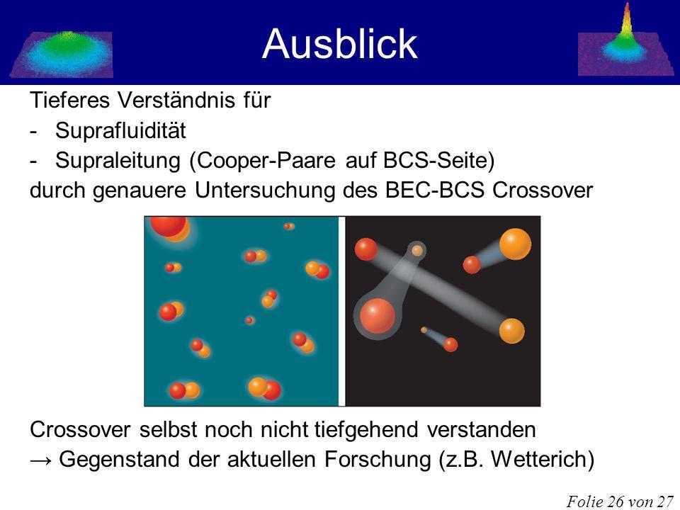 Ausblick Tieferes Verständnis für -Suprafluidität -Supraleitung (Cooper-Paare auf BCS-Seite) durch genauere Untersuchung des BEC-BCS Crossover Crossov