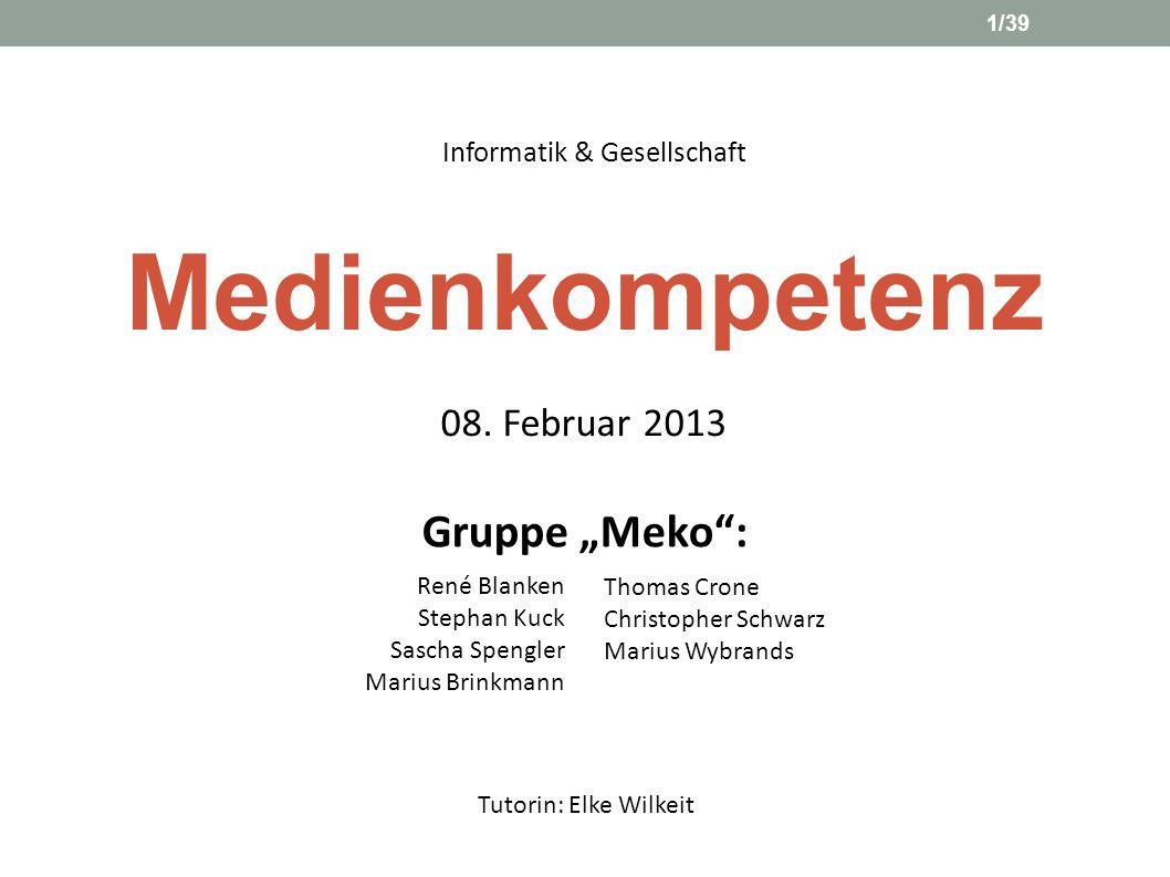 Medienkompetenz Informatik & Gesellschaft Gruppe Meko: Tutorin: Elke Wilkeit 08. Februar 2013 1/39 René Blanken Stephan Kuck Sascha Spengler Marius Br