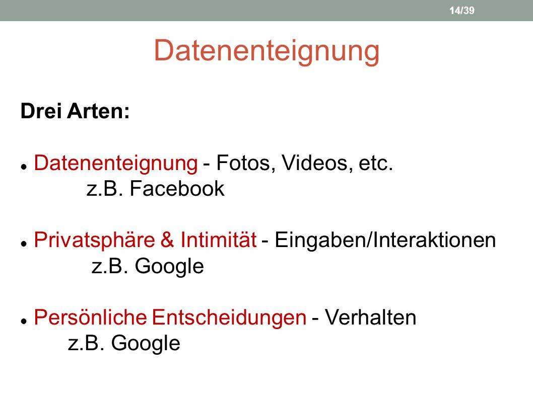 Datenenteignung Drei Arten: Datenenteignung - Fotos, Videos, etc. z.B. Facebook Privatsphäre & Intimität - Eingaben/Interaktionen z.B. Google Persönli
