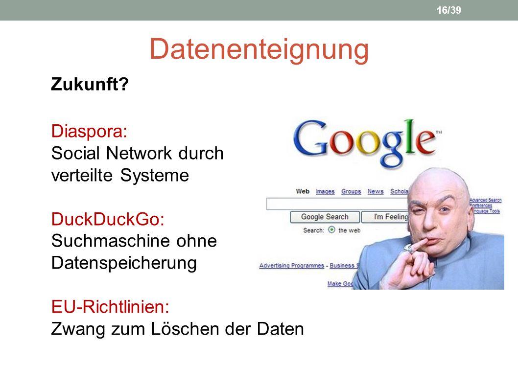 Datenenteignung Zukunft? Diaspora: Social Network durch verteilte Systeme DuckDuckGo: Suchmaschine ohne Datenspeicherung EU-Richtlinien: Zwang zum Lös